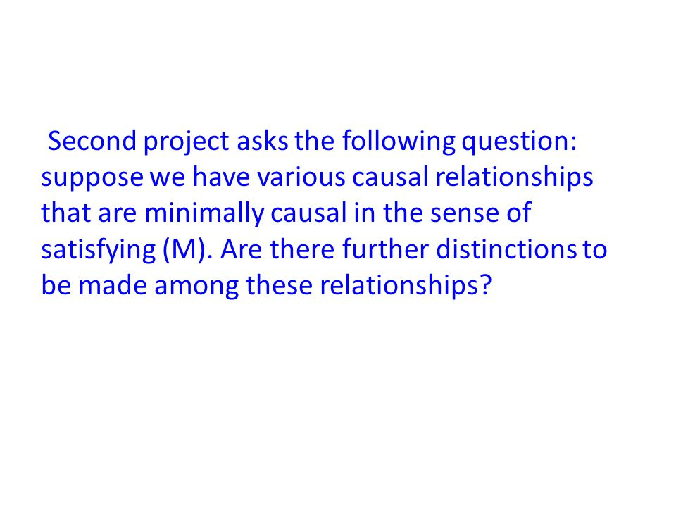 Second project asks the following question: suppose we have various causal relationships that are minimally causal in the sense of satisfying (M).