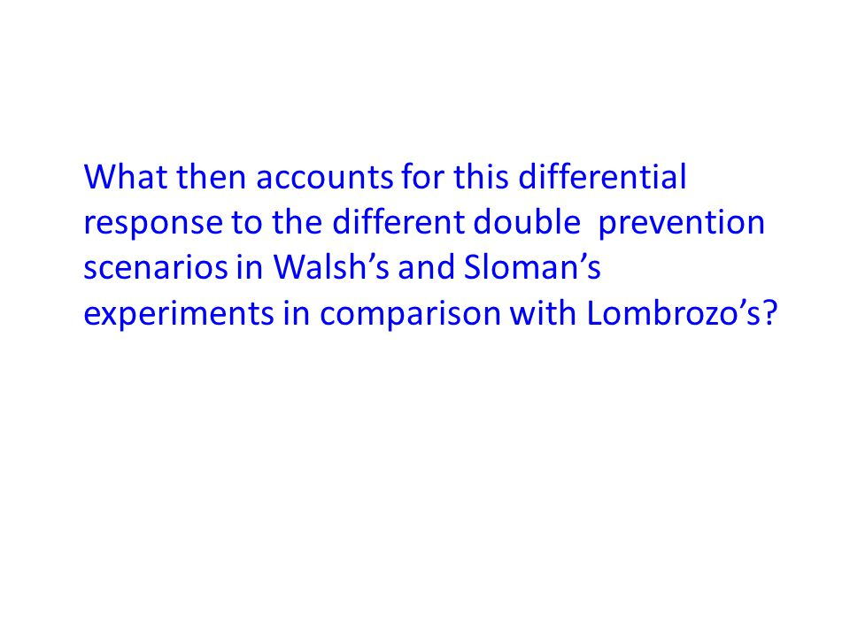 What then accounts for this differential response to the different double prevention scenarios in Walsh's and Sloman's experiments in comparison with Lombrozo's?