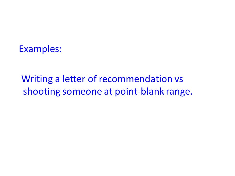 Examples: Writing a letter of recommendation vs shooting someone at point-blank range.