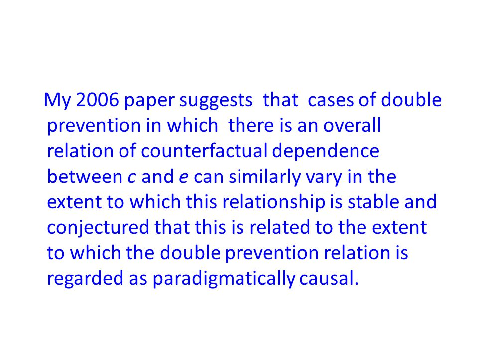 My 2006 paper suggests that cases of double prevention in which there is an overall relation of counterfactual dependence between c and e can similarly vary in the extent to which this relationship is stable and conjectured that this is related to the extent to which the double prevention relation is regarded as paradigmatically causal.