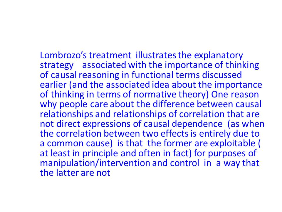 Lombrozo's treatment illustrates the explanatory strategy associated with the importance of thinking of causal reasoning in functional terms discussed earlier (and the associated idea about the importance of thinking in terms of normative theory) One reason why people care about the difference between causal relationships and relationships of correlation that are not direct expressions of causal dependence (as when the correlation between two effects is entirely due to a common cause) is that the former are exploitable ( at least in principle and often in fact) for purposes of manipulation/intervention and control in a way that the latter are not