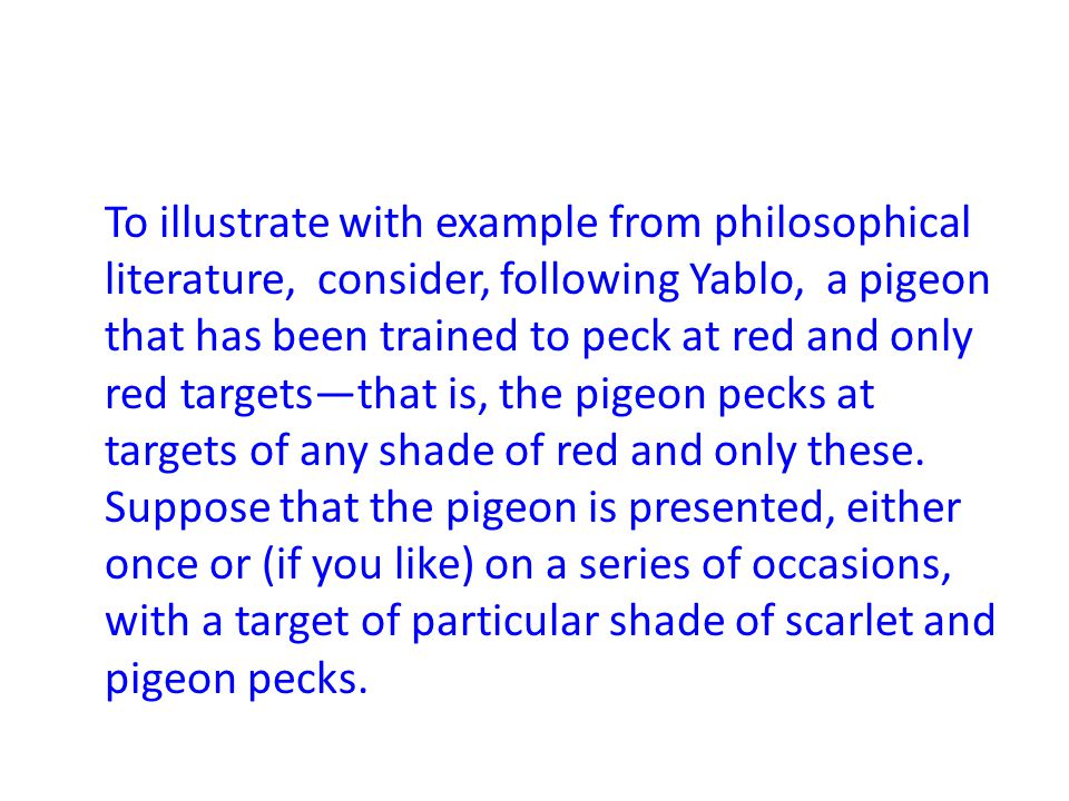 To illustrate with example from philosophical literature, consider, following Yablo, a pigeon that has been trained to peck at red and only red targets—that is, the pigeon pecks at targets of any shade of red and only these.