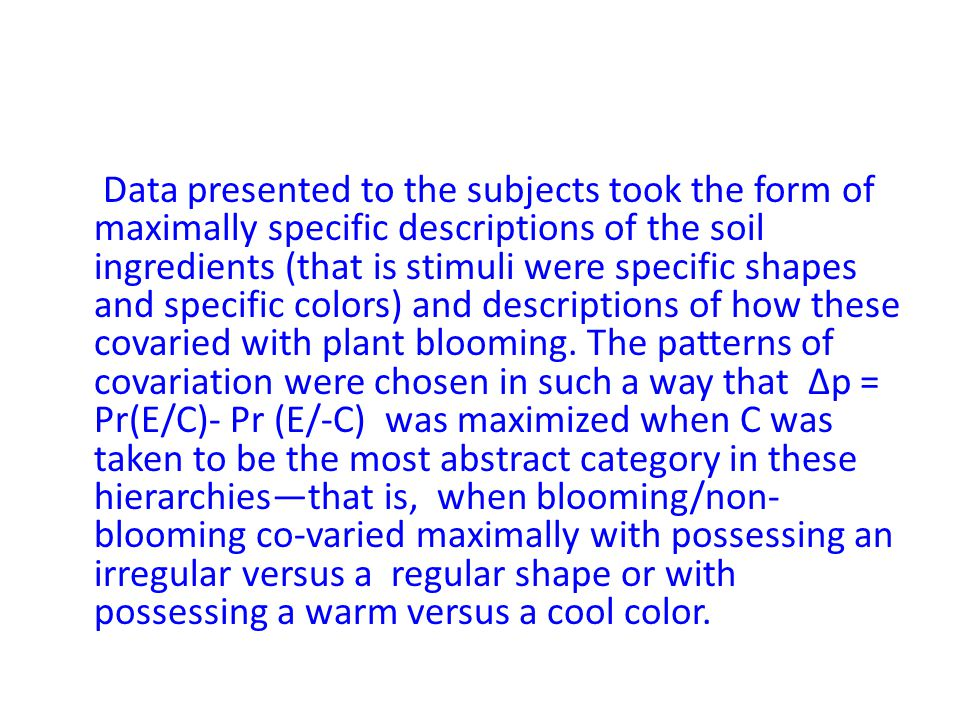 Data presented to the subjects took the form of maximally specific descriptions of the soil ingredients (that is stimuli were specific shapes and specific colors) and descriptions of how these covaried with plant blooming.