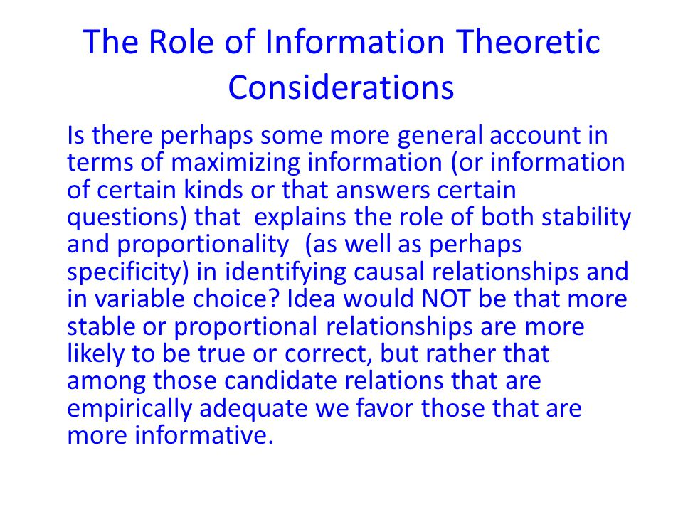 The Role of Information Theoretic Considerations Is there perhaps some more general account in terms of maximizing information (or information of certain kinds or that answers certain questions) that explains the role of both stability and proportionality (as well as perhaps specificity) in identifying causal relationships and in variable choice.
