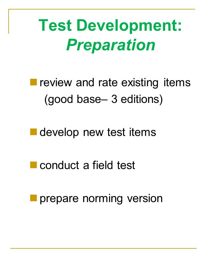 Test Development: Preparation review and rate existing items (good base– 3 editions) develop new test items conduct a field test prepare norming version