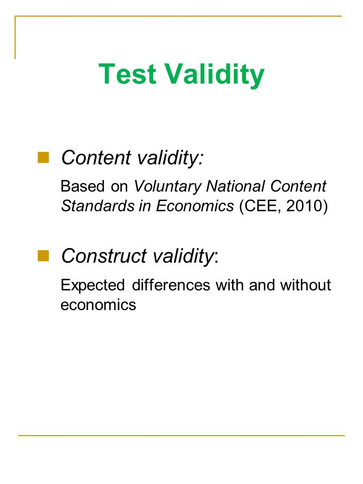 Test Validity Content validity: Based on Voluntary National Content Standards in Economics (CEE, 2010) Construct validity: Expected differences with and without economics