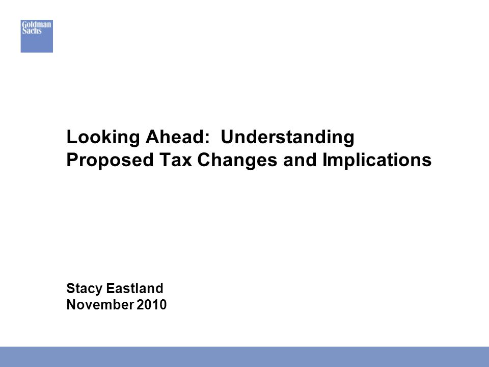 Looking Ahead: Understanding Proposed Tax Changes and Implications Stacy Eastland November 2010