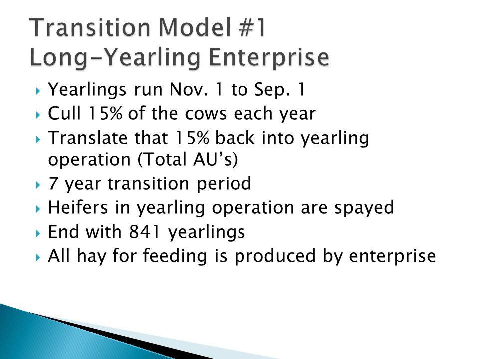  Yearlings run Nov. 1 to Sep. 1  Cull 15% of the cows each year  Translate that 15% back into yearling operation (Total AU's)  7 year transition p