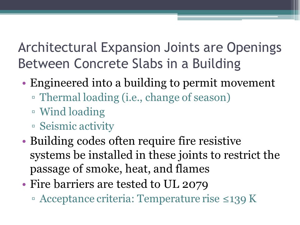 Architectural Expansion Joints are Openings Between Concrete Slabs in a Building Engineered into a building to permit movement ▫Thermal loading (i.e., change of season) ▫Wind loading ▫Seismic activity Building codes often require fire resistive systems be installed in these joints to restrict the passage of smoke, heat, and flames Fire barriers are tested to UL 2079 ▫Acceptance criteria: Temperature rise ≤139 K