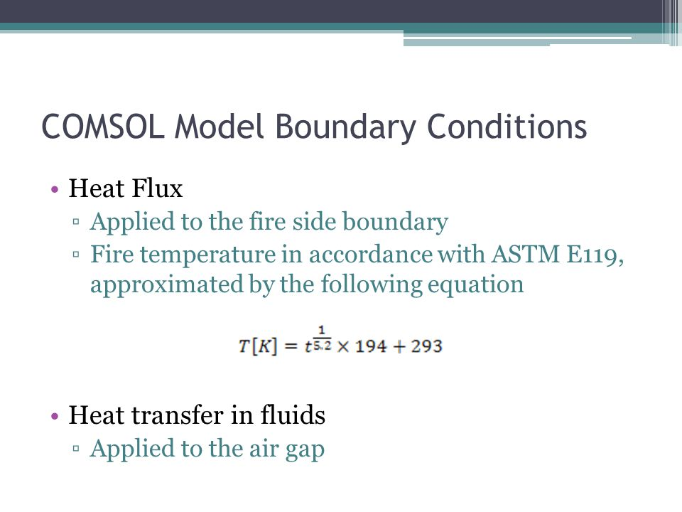 COMSOL Model Boundary Conditions Heat Flux ▫Applied to the fire side boundary ▫Fire temperature in accordance with ASTM E119, approximated by the following equation Heat transfer in fluids ▫Applied to the air gap