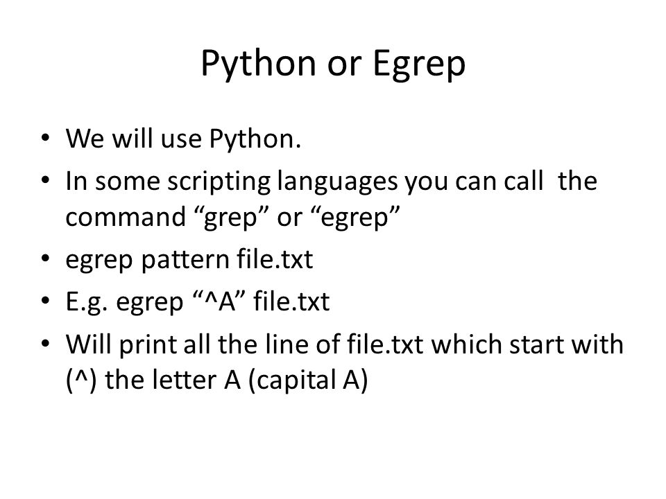 """Python or Egrep We will use Python. In some scripting languages you can call the command """"grep"""" or """"egrep"""" egrep pattern file.txt E.g. egrep """"^A"""" file"""