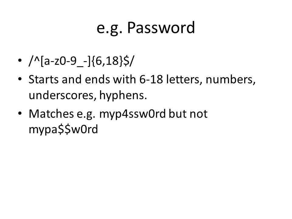 e.g. Password /^[a-z0-9_-]{6,18}$/ Starts and ends with 6-18 letters, numbers, underscores, hyphens. Matches e.g. myp4ssw0rd but not mypa$$w0rd