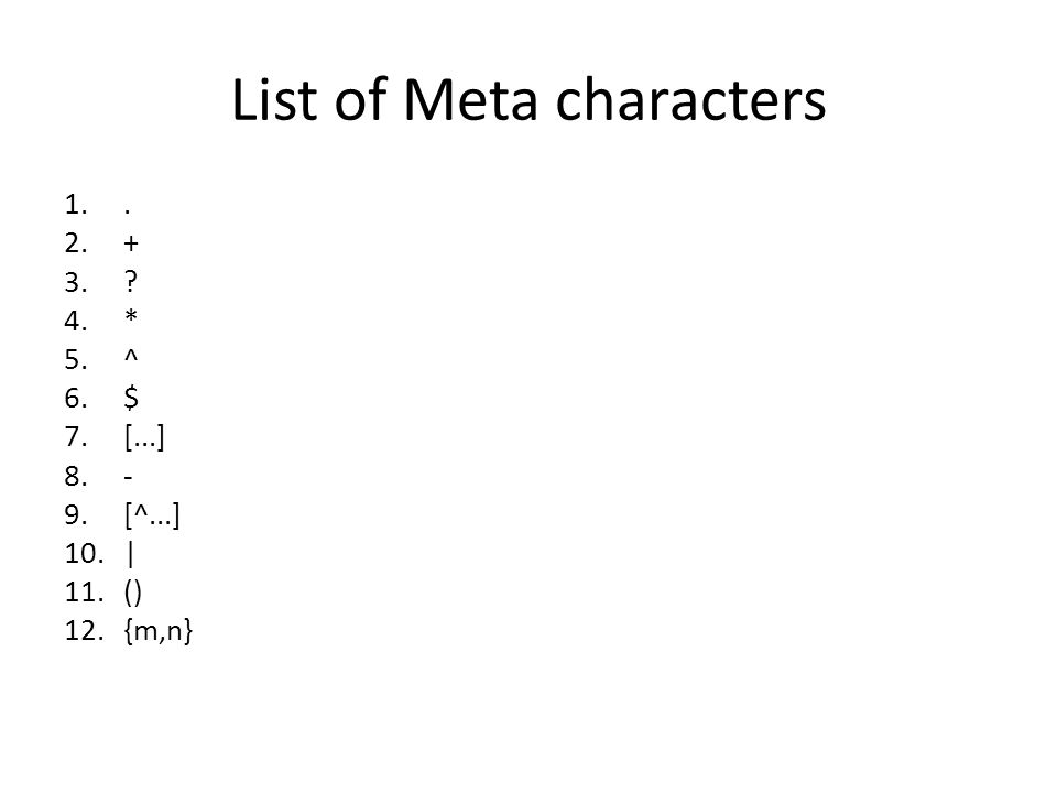 List of Meta characters 1.. 2.+ 3.? 4.* 5.^ 6.$ 7.[...] 8.- 9.[^...] 10.| 11.() 12.{m,n}