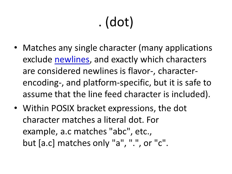 (dot) Matches any single character (many applications exclude newlines, and exactly which characters are considered newlines is flavor-, character- encoding-, and platform-specific, but it is safe to assume that the line feed character is included).newlines Within POSIX bracket expressions, the dot character matches a literal dot.
