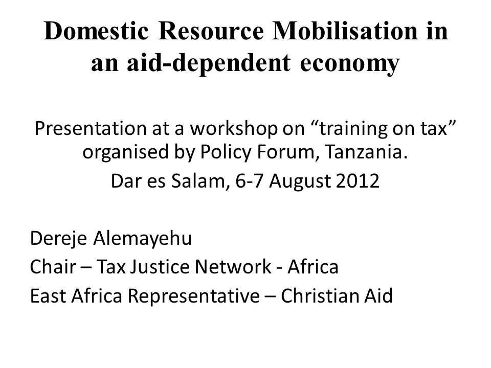 Domestic Resource Mobilisation in an aid-dependent economy Presentation at a workshop on training on tax organised by Policy Forum, Tanzania.