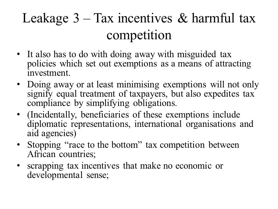 Leakage 3 – Tax incentives & harmful tax competition It also has to do with doing away with misguided tax policies which set out exemptions as a means of attracting investment.