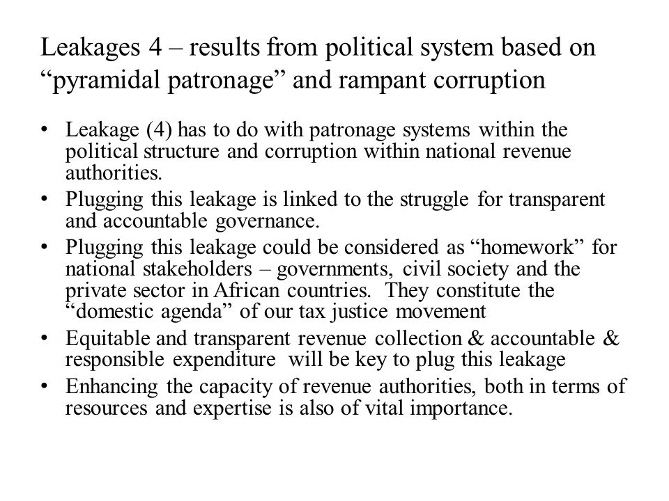 Leakages 4 – results from political system based on pyramidal patronage and rampant corruption Leakage (4) has to do with patronage systems within the political structure and corruption within national revenue authorities.