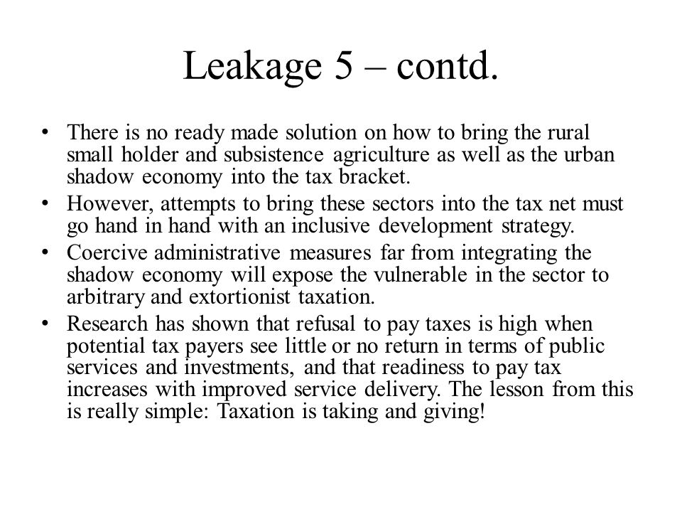 Leakage 5 – contd. There is no ready made solution on how to bring the rural small holder and subsistence agriculture as well as the urban shadow econ