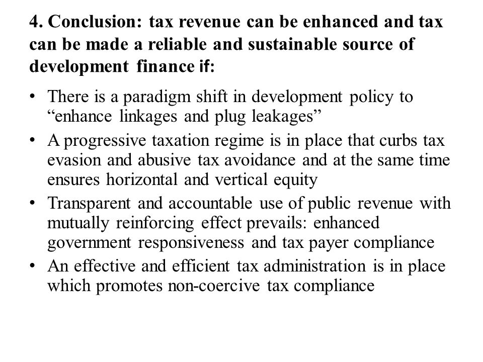 4. Conclusion: tax revenue can be enhanced and tax can be made a reliable and sustainable source of development finance if: There is a paradigm shift