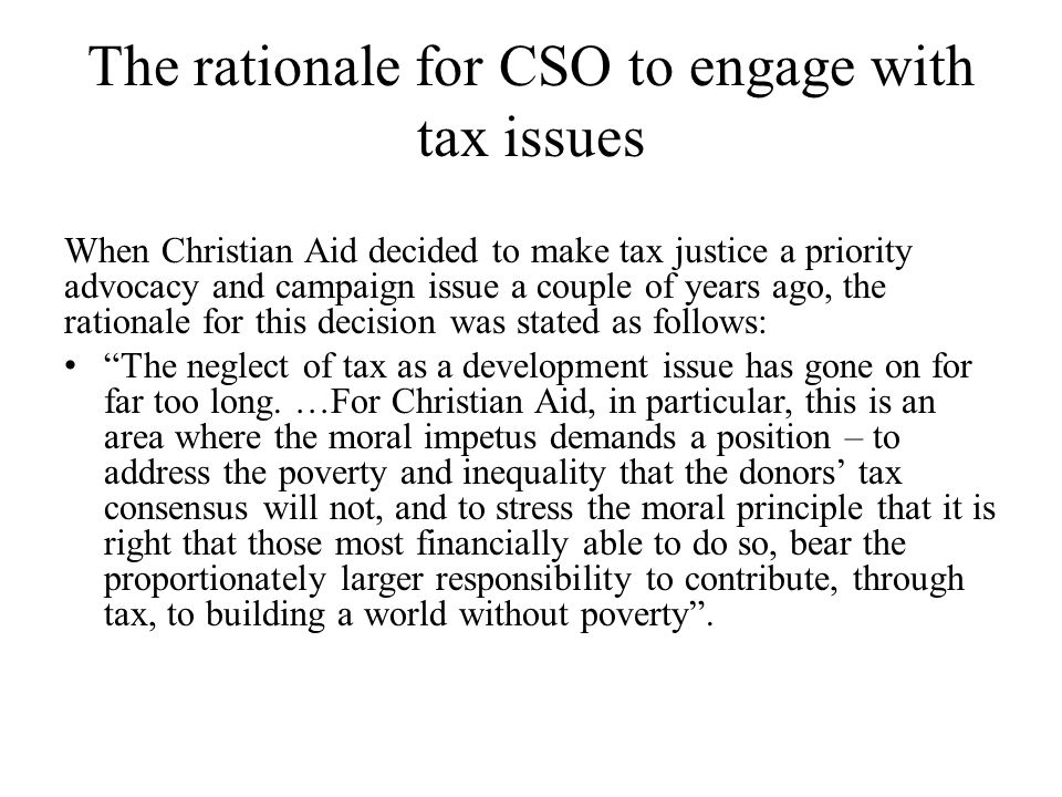 The rationale for CSO to engage with tax issues When Christian Aid decided to make tax justice a priority advocacy and campaign issue a couple of years ago, the rationale for this decision was stated as follows: The neglect of tax as a development issue has gone on for far too long.