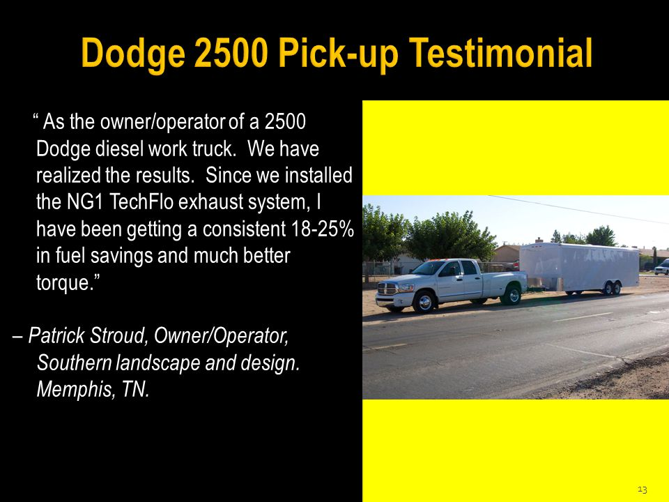 """"""" As the owner/operator of a 2500 Dodge diesel work truck. We have realized the results. Since we installed the NG1 TechFlo exhaust system, I have bee"""