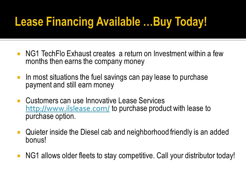  NG1 TechFlo Exhaust creates a return on Investment within a few months then earns the company money  In most situations the fuel savings can pay lease to purchase payment and still earn money  Customers can use Innovative Lease Services http://www.ilslease.com/ to purchase product with lease to purchase option.
