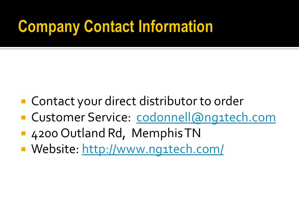  Contact your direct distributor to order  Customer Service: codonnell@ng1tech.comcodonnell@ng1tech.com  4200 Outland Rd, Memphis TN  Website: http://www.ng1tech.com/http://www.ng1tech.com/