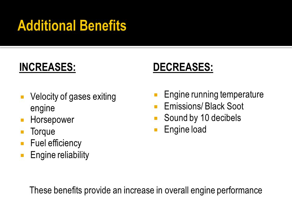 INCREASES:  Velocity of gases exiting engine  Horsepower  Torque  Fuel efficiency  Engine reliability DECREASES:  Engine running temperature  Emissions/ Black Soot  Sound by 10 decibels  Engine load These benefits provide an increase in overall engine performance