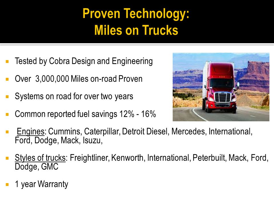 Tested by Cobra Design and Engineering  Over 3,000,000 Miles on-road Proven  Systems on road for over two years  Common reported fuel savings 12%