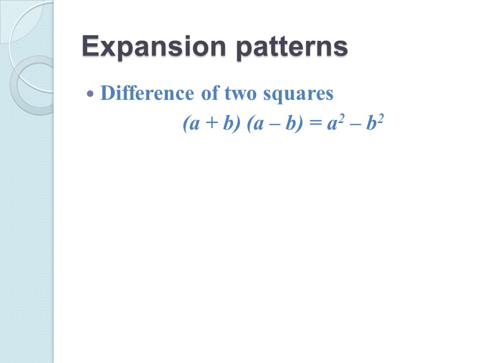 Expansion patterns Difference of two squares (a + b) (a – b) = a 2 – b 2