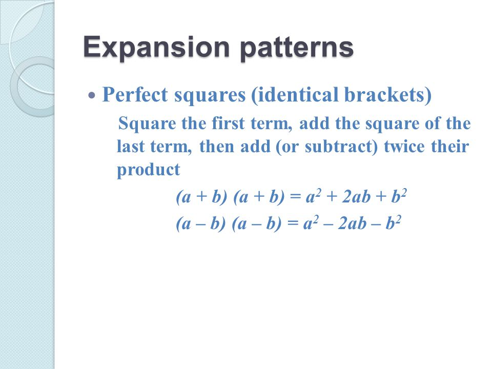 Expansion patterns Perfect squares (identical brackets) Square the first term, add the square of the last term, then add (or subtract) twice their product (a + b) (a + b) = a 2 + 2ab + b 2 (a – b) (a – b) = a 2 – 2ab – b 2