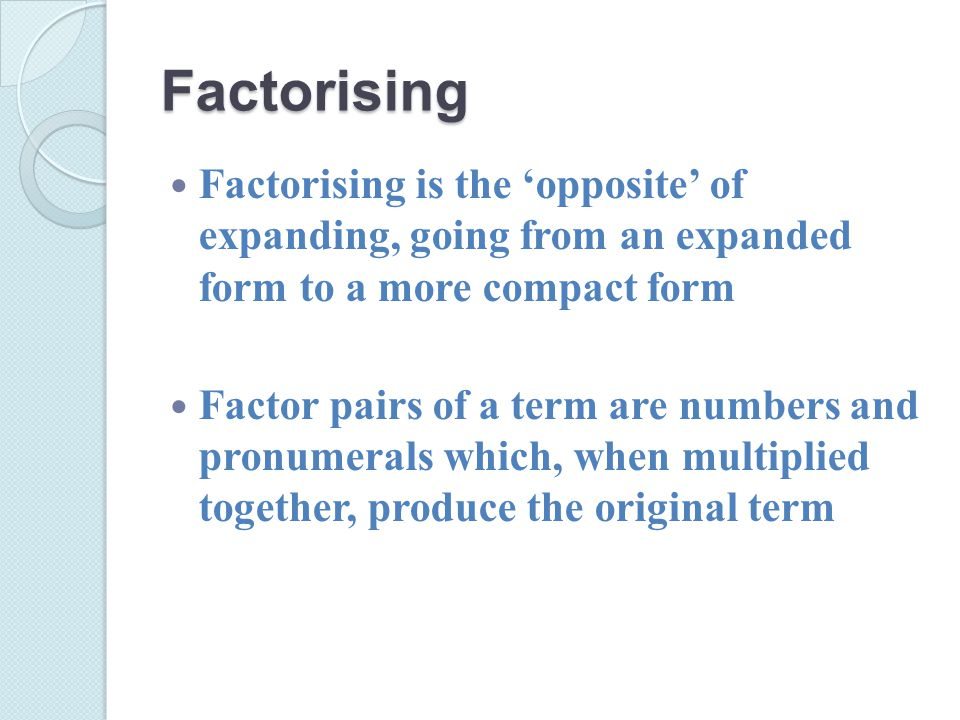 Factorising Factorising is the 'opposite' of expanding, going from an expanded form to a more compact form Factor pairs of a term are numbers and pronumerals which, when multiplied together, produce the original term