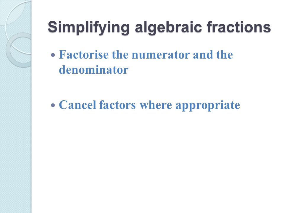 Simplifying algebraic fractions Factorise the numerator and the denominator Cancel factors where appropriate