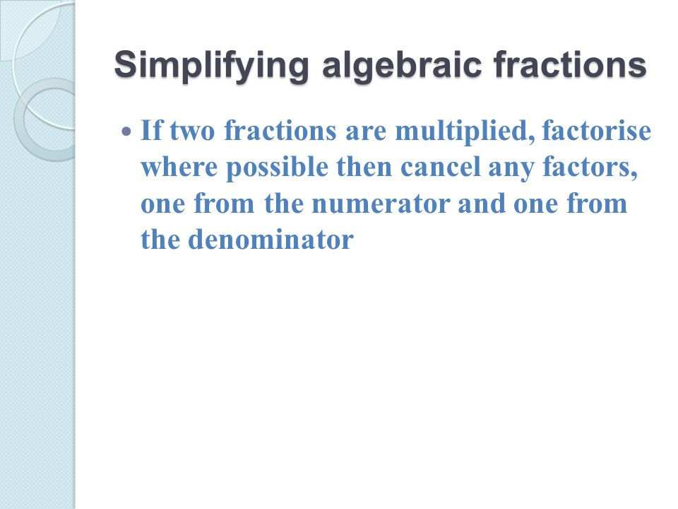 Simplifying algebraic fractions If two fractions are multiplied, factorise where possible then cancel any factors, one from the numerator and one from the denominator