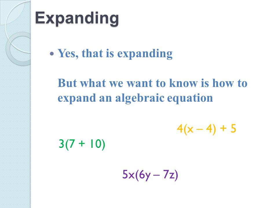 Expanding Yes, that is expanding But what we want to know is how to expand an algebraic equation 3(7 + 10) 5x(6y – 7z) 4(x – 4) + 5