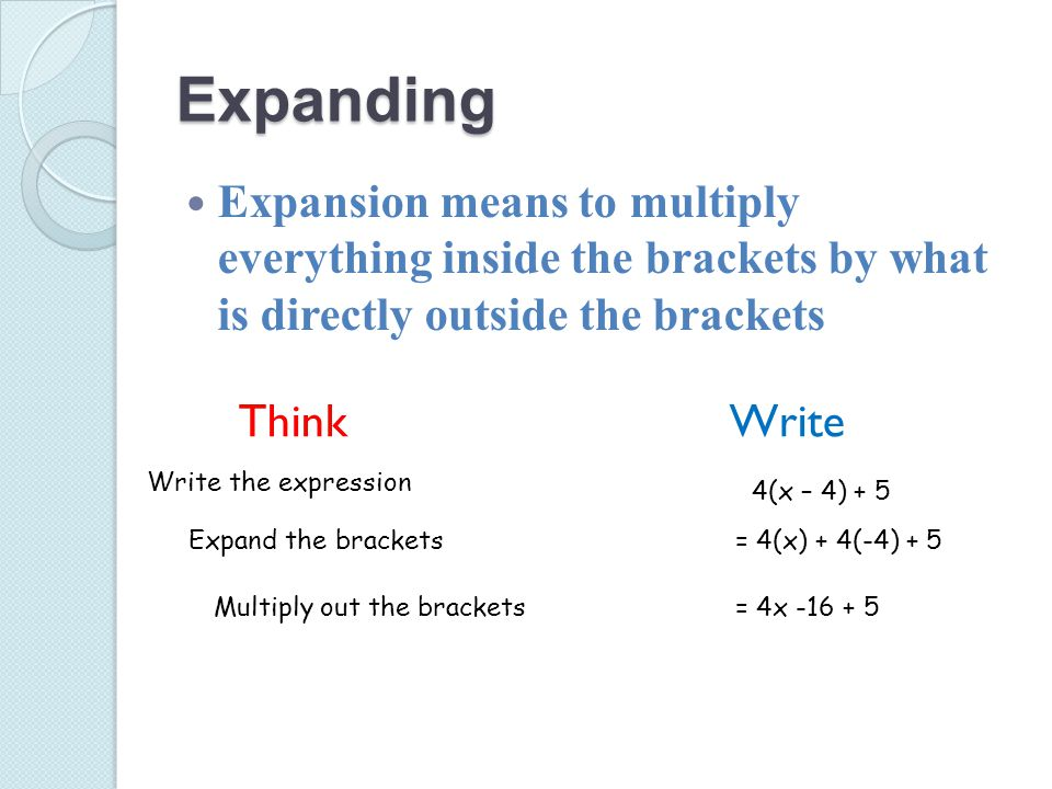 Expanding Expansion means to multiply everything inside the brackets by what is directly outside the brackets Think Write Write the expression Expand the brackets Multiply out the brackets 4(x – 4) + 5 = 4(x) + 4(-4) + 5 = 4x -16 + 5