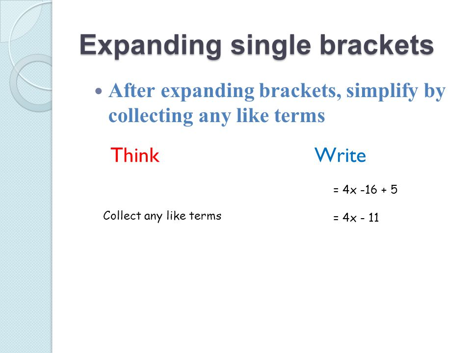 Expanding single brackets After expanding brackets, simplify by collecting any like terms Think Collect any like terms = 4x -16 + 5 = 4x - 11 Write