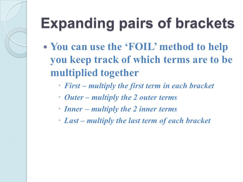 Expanding pairs of brackets You can use the 'FOIL' method to help you keep track of which terms are to be multiplied together  First – multiply the first term in each bracket  Outer – multiply the 2 outer terms  Inner – multiply the 2 inner terms  Last – multiply the last term of each bracket