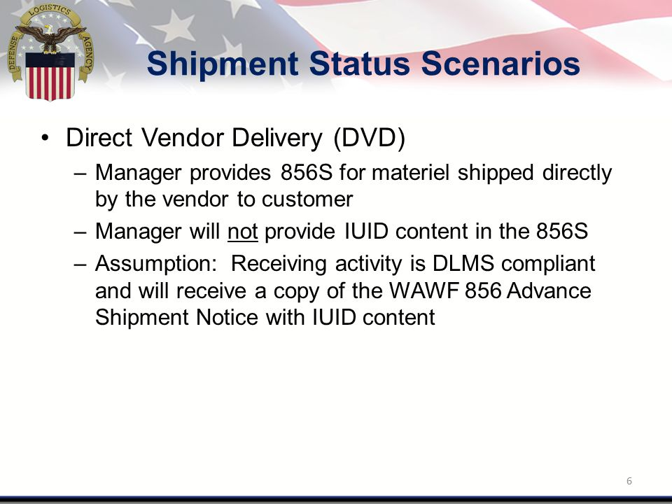 Shipment Status Scenarios Direct Vendor Delivery (DVD) –Manager provides 856S for materiel shipped directly by the vendor to customer –Manager will no