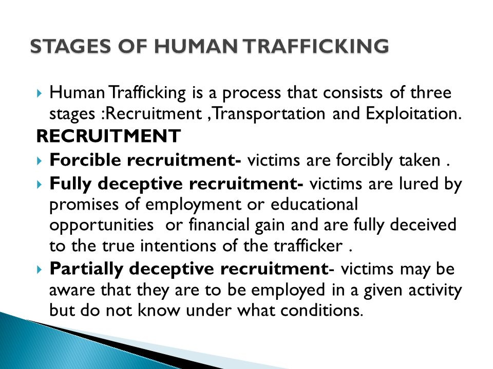  Human Trafficking is a process that consists of three stages :Recruitment,Transportation and Exploitation.