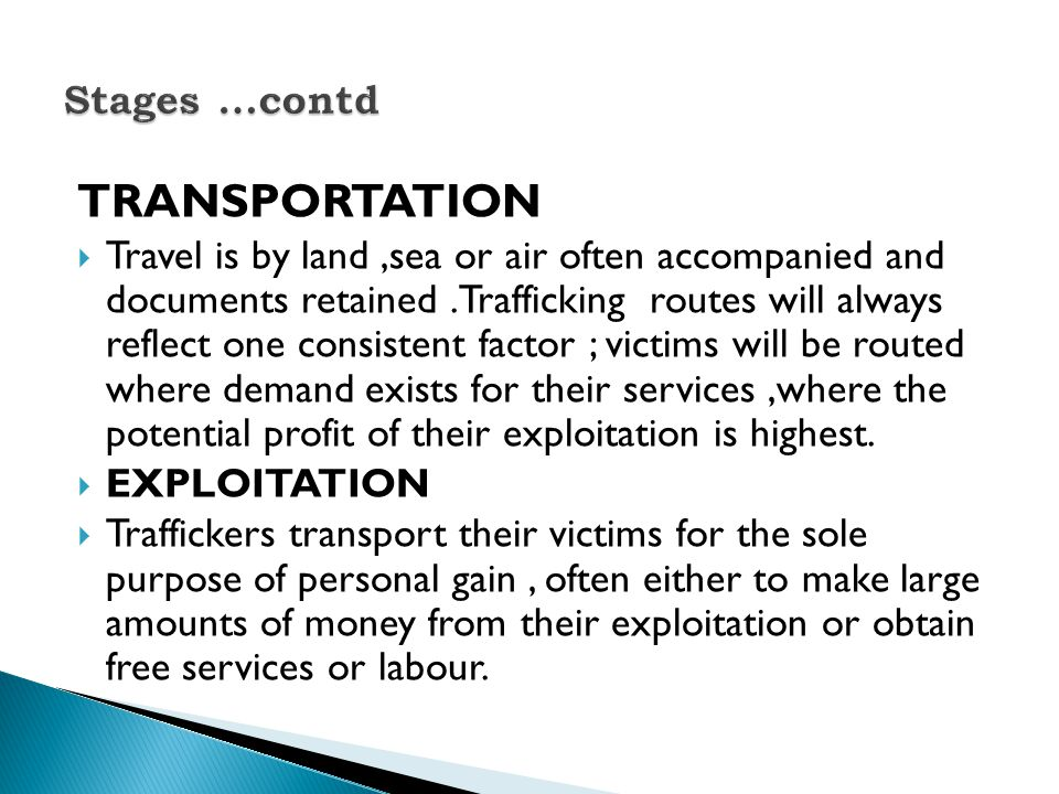 TRANSPORTATION  Travel is by land,sea or air often accompanied and documents retained.Trafficking routes will always reflect one consistent factor ; victims will be routed where demand exists for their services,where the potential profit of their exploitation is highest.