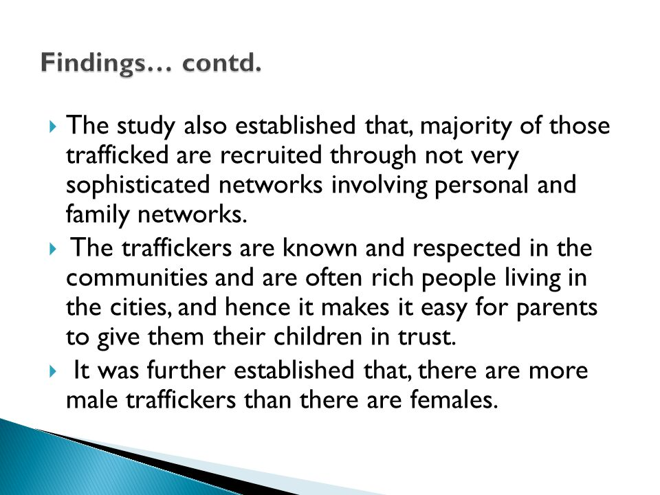  The study also established that, majority of those trafficked are recruited through not very sophisticated networks involving personal and family networks.