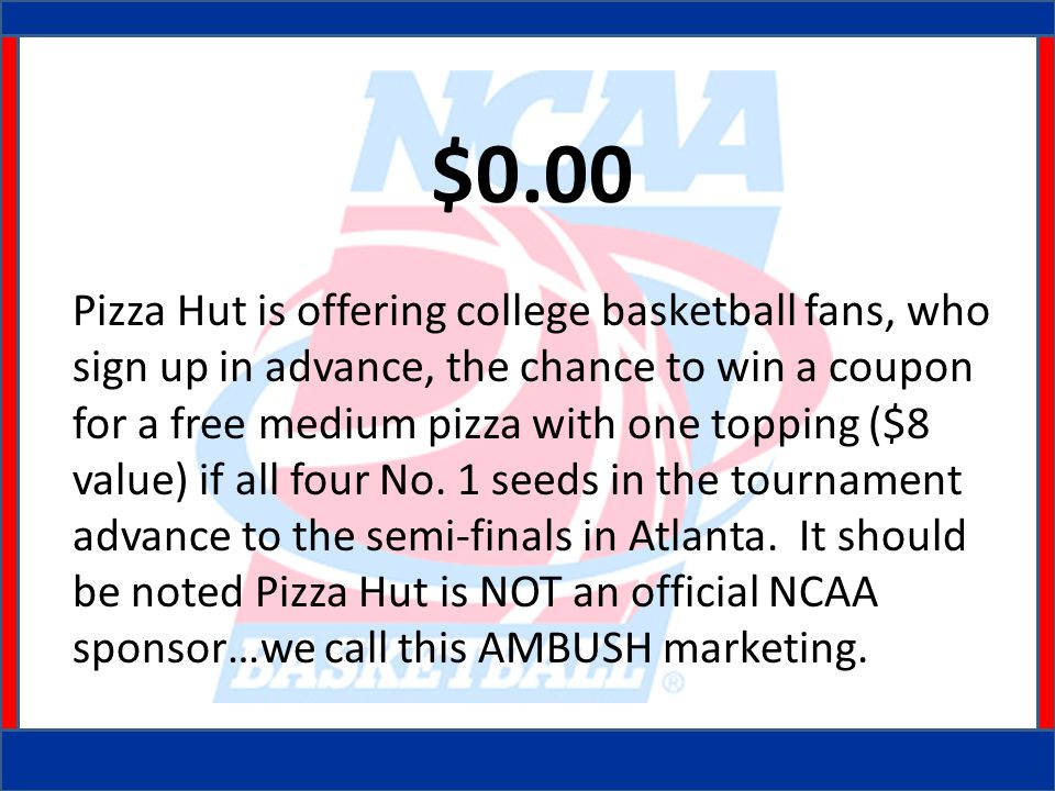 $0.00 Pizza Hut is offering college basketball fans, who sign up in advance, the chance to win a coupon for a free medium pizza with one topping ($8 value) if all four No.