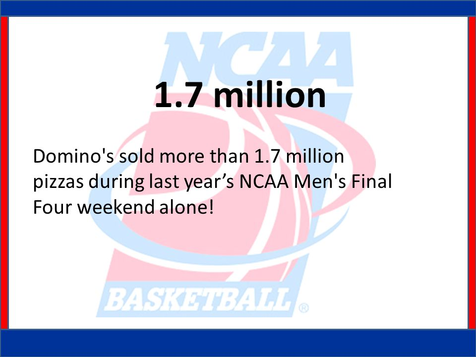 1.7 million Domino s sold more than 1.7 million pizzas during last year's NCAA Men s Final Four weekend alone!