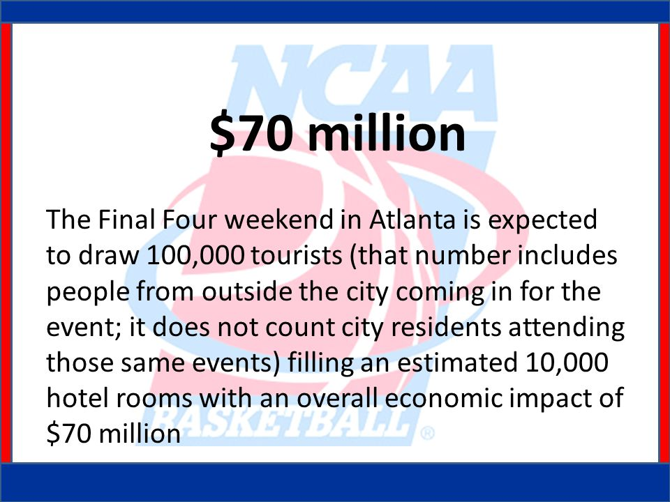 $70 million The Final Four weekend in Atlanta is expected to draw 100,000 tourists (that number includes people from outside the city coming in for the event; it does not count city residents attending those same events) filling an estimated 10,000 hotel rooms with an overall economic impact of $70 million