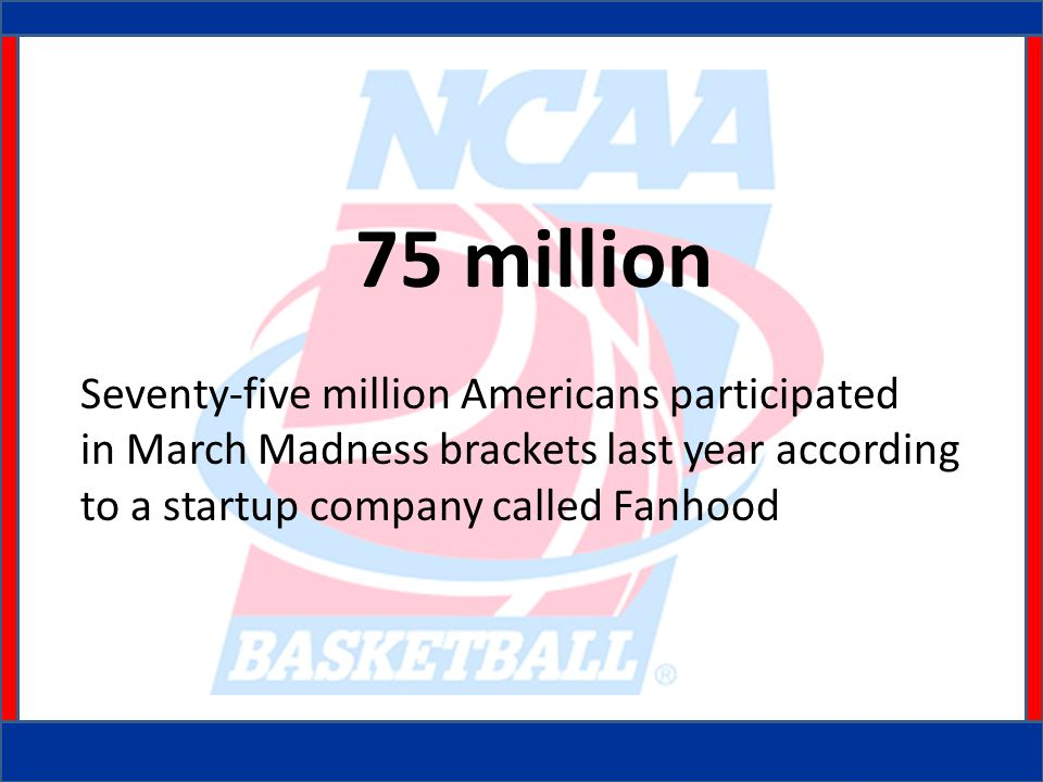 75 million Seventy-five million Americans participated in March Madness brackets last year according to a startup company called Fanhood