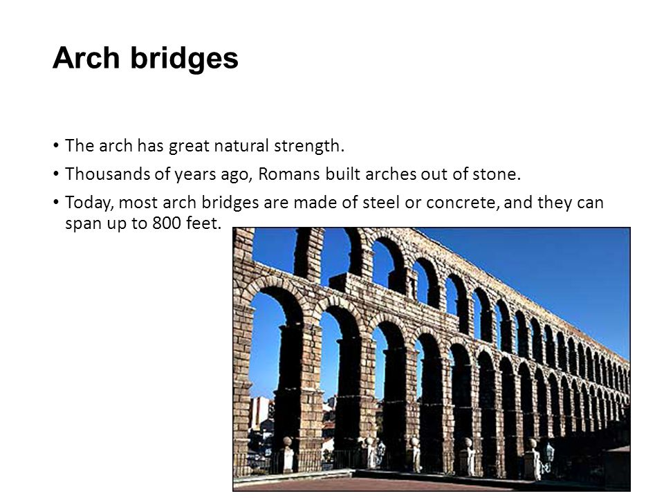 Arch bridges The arch has great natural strength. Thousands of years ago, Romans built arches out of stone. Today, most arch bridges are made of steel