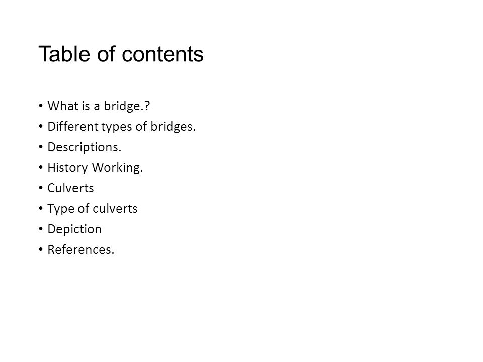 Table of contents What is a bridge.? Different types of bridges. Descriptions. History Working. Culverts Type of culverts Depiction References.