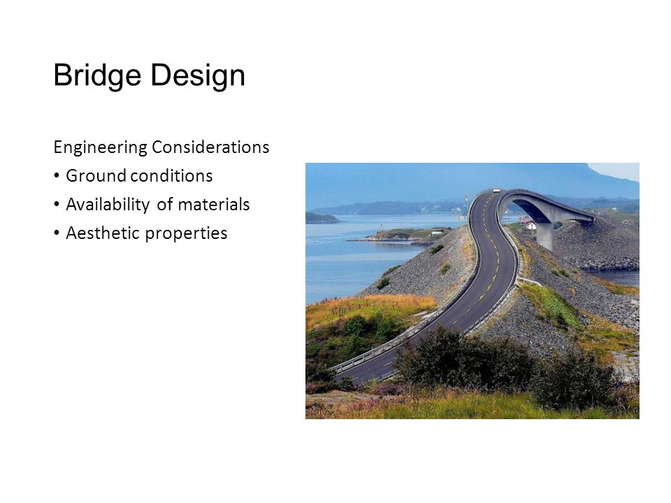 Bridge Design Engineering Considerations Ground conditions Availability of materials Aesthetic properties