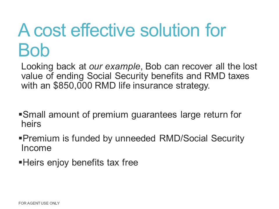 A cost effective solution for Bob Looking back at our example, Bob can recover all the lost value of ending Social Security benefits and RMD taxes wit